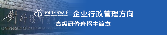 对外经济贸易大学行政管理(企业行政管理方向)高级研修班招生简章