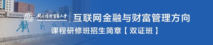 对外经济贸易大学金融学专业(互联网金融与财富管理方向)课程研修班招生简章【双证班】